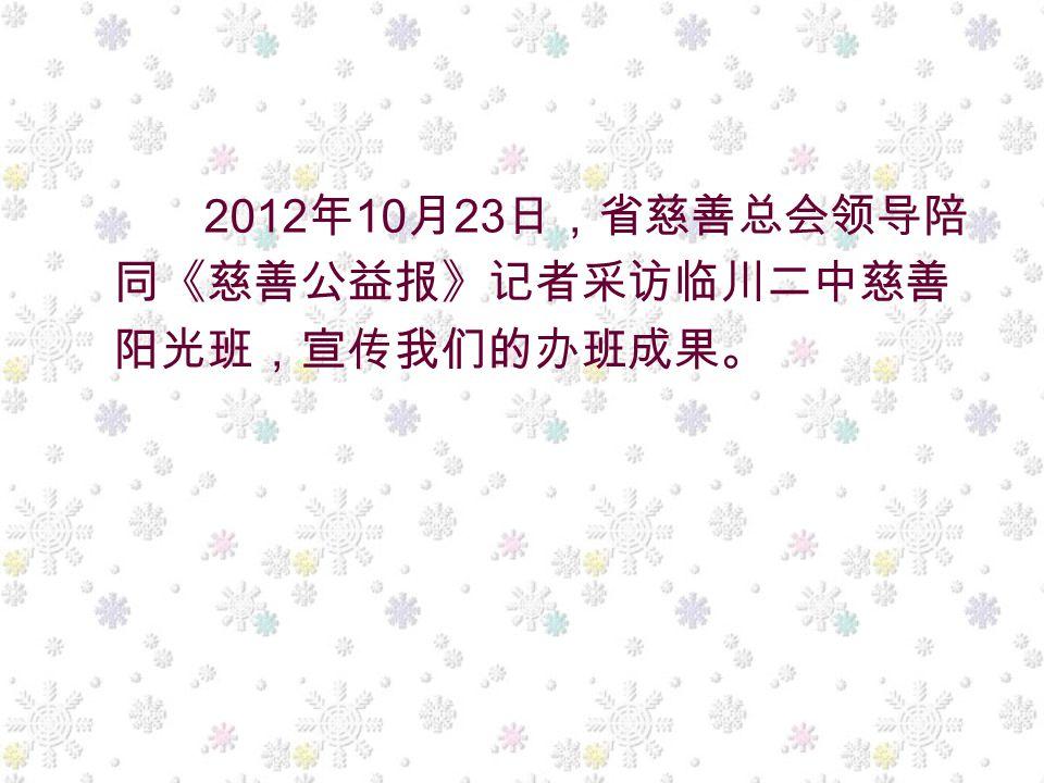 2012 年 10 月 23 日,省慈善总会领导陪 同《慈善公益报》记者采访临川二中慈善 阳光班,宣传我们的办班成果。