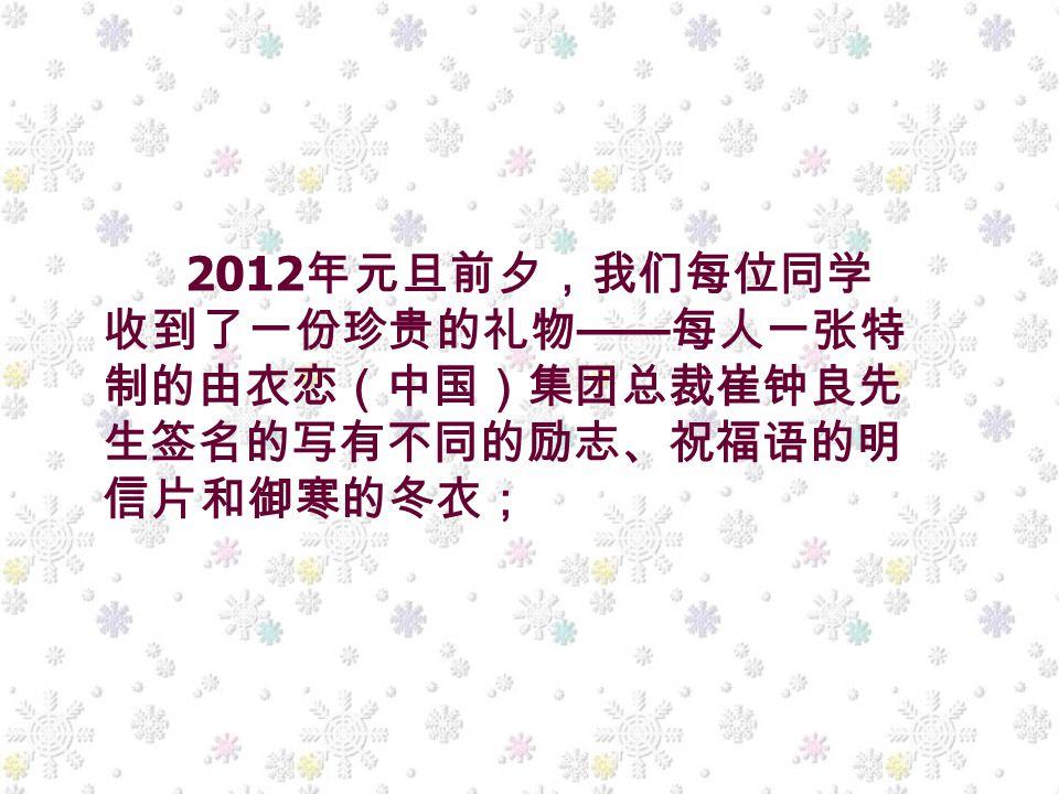 2012 年元旦前夕,我们每位同学 收到了一份珍贵的礼物 —— 每人一张特 制的由衣恋(中国)集团总裁崔钟良先 生签名的写有不同的励志、祝福语的明 信片和御寒的冬衣;