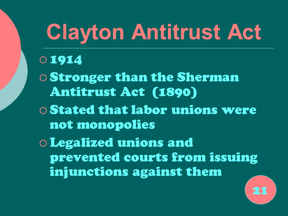 Clayton Antitrust Act  1914  Stronger than the Sherman Antitrust Act (1890)  Stated that labor unions were not monopolies  Legalized unions and prevented courts from issuing injunctions against them 21