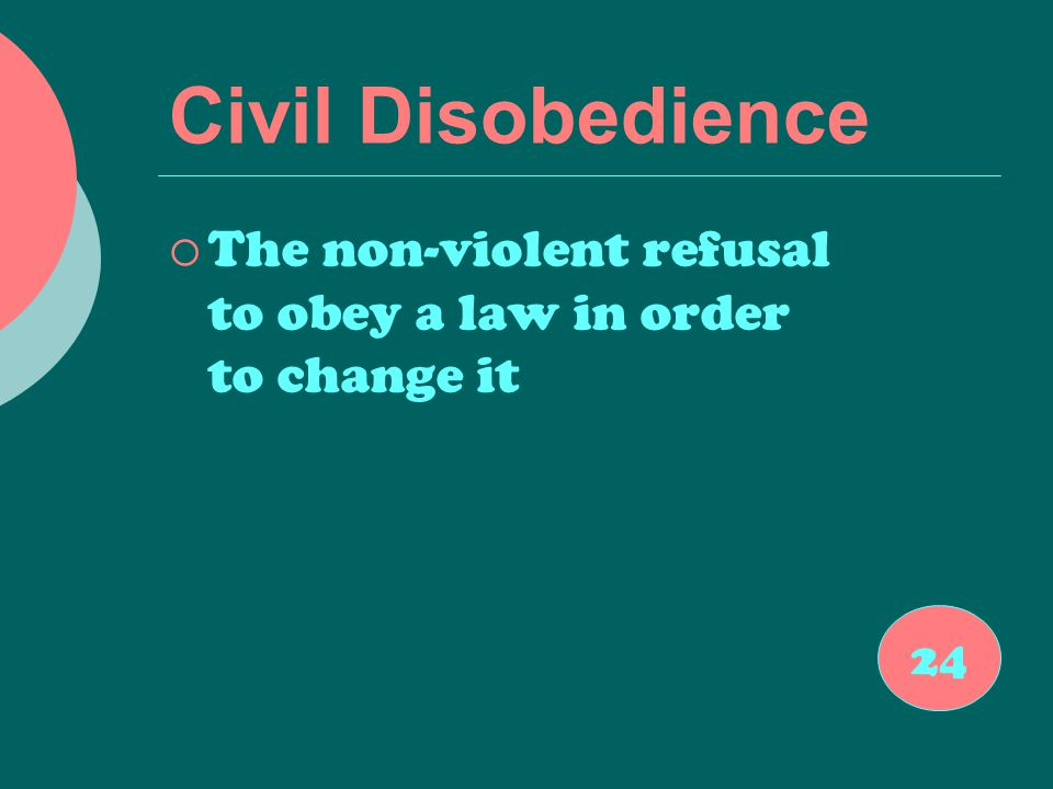 Civil Disobedience  The non-violent refusal to obey a law in order to change it 24