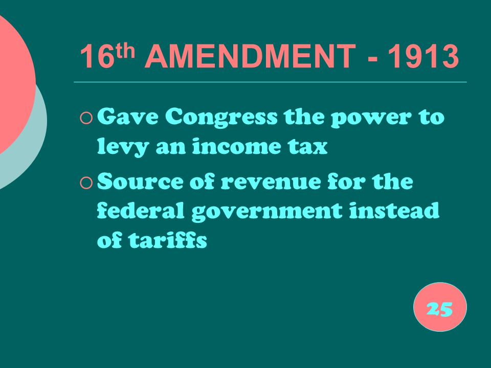 16 th AMENDMENT - 1913  Gave Congress the power to levy an income tax  Source of revenue for the federal government instead of tariffs 25