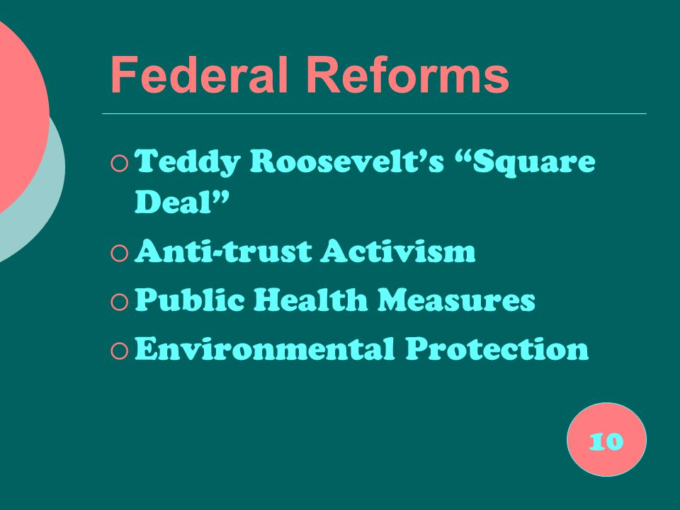 Federal Reforms  Teddy Roosevelt's Square Deal  Anti-trust Activism  Public Health Measures  Environmental Protection 10
