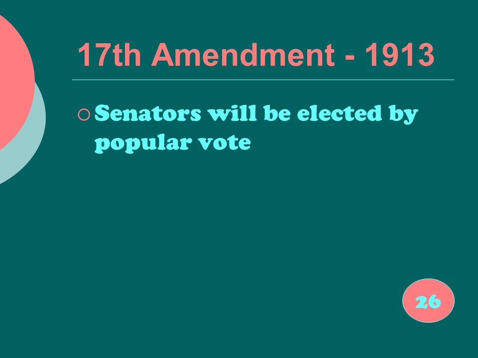 17th Amendment - 1913  Senators will be elected by popular vote 26