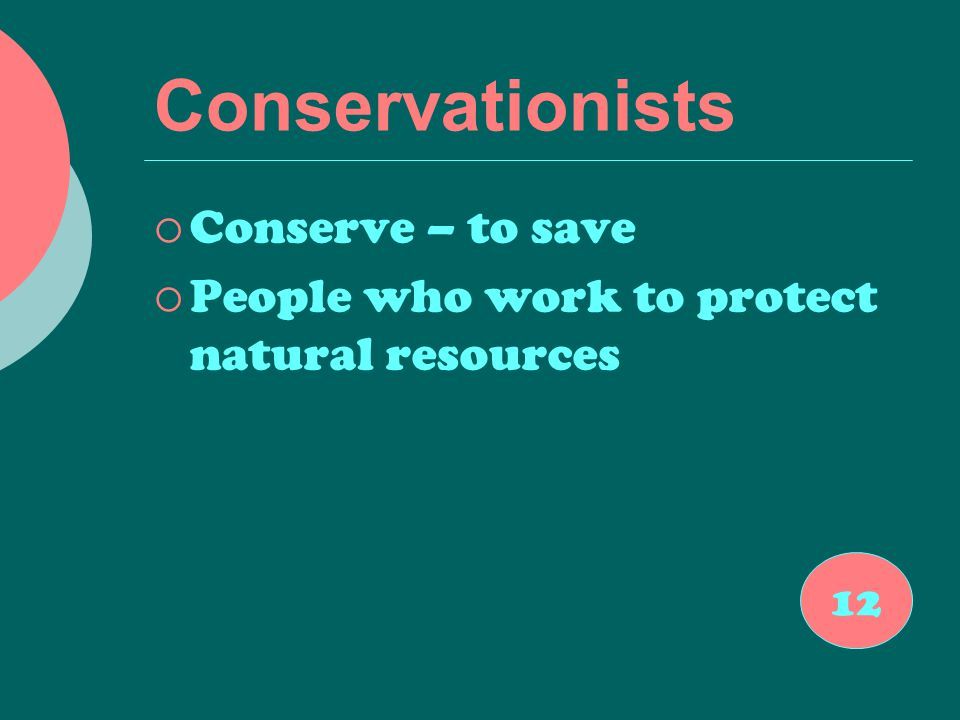 Conservationists  Conserve – to save  People who work to protect natural resources 12