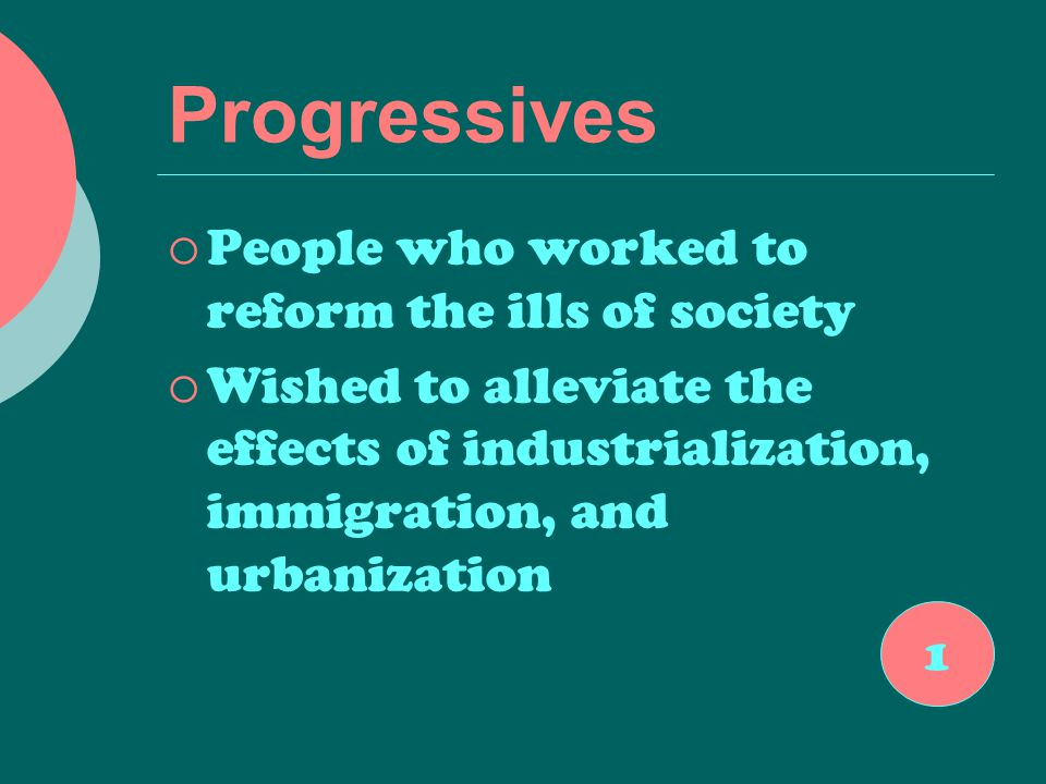 Progressives  People who worked to reform the ills of society  Wished to alleviate the effects of industrialization, immigration, and urbanization 1