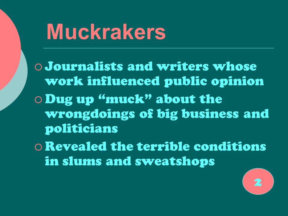 Muckrakers  Journalists and writers whose work influenced public opinion  Dug up muck about the wrongdoings of big business and politicians  Revealed the terrible conditions in slums and sweatshops 2
