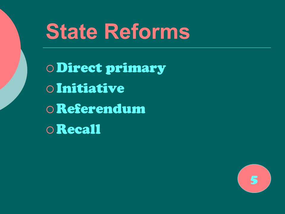 State Reforms  Direct primary  Initiative  Referendum  Recall 5