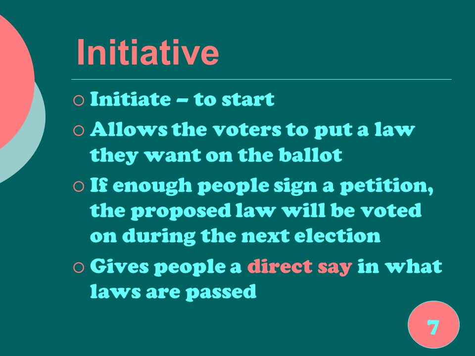 Initiative  Initiate – to start  Allows the voters to put a law they want on the ballot  If enough people sign a petition, the proposed law will be voted on during the next election  Gives people a direct say in what laws are passed 7