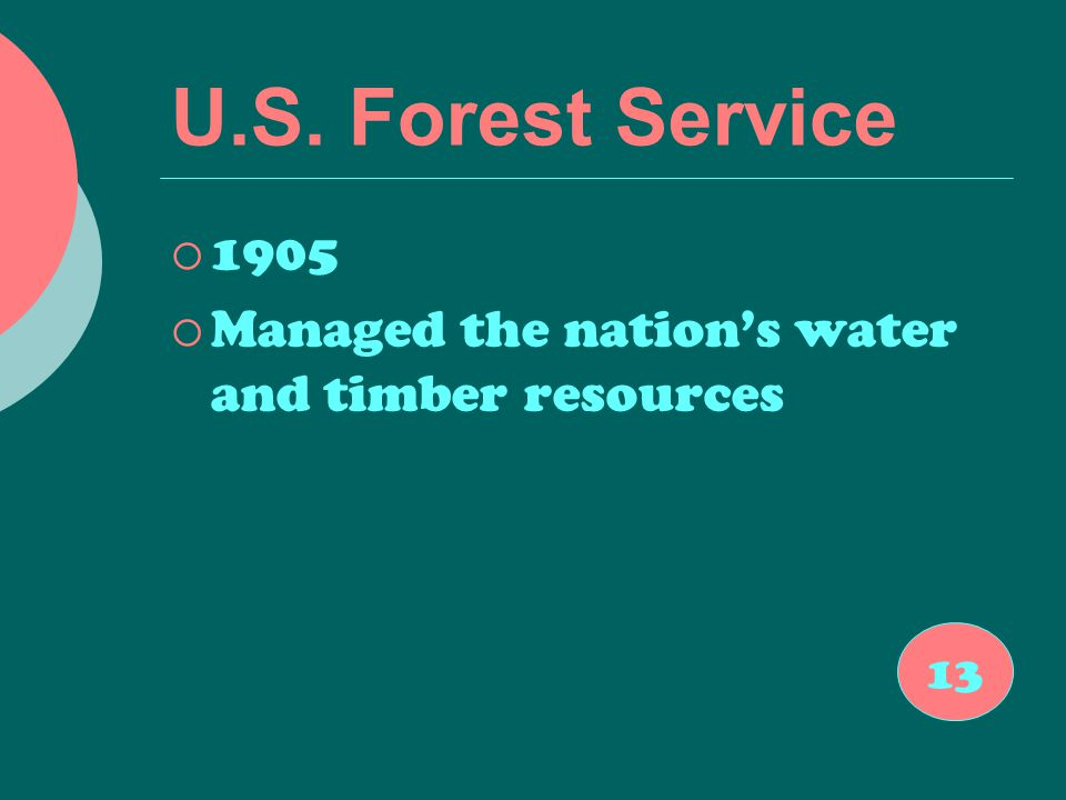 U.S. Forest Service  1905  Managed the nation's water and timber resources 13