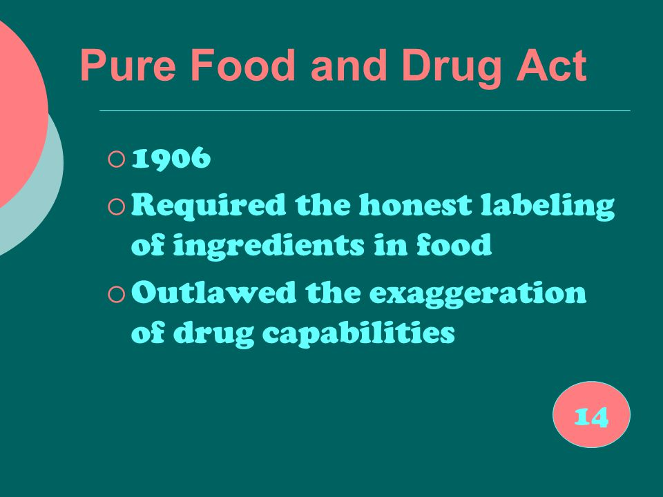 Pure Food and Drug Act  1906  Required the honest labeling of ingredients in food  Outlawed the exaggeration of drug capabilities 14