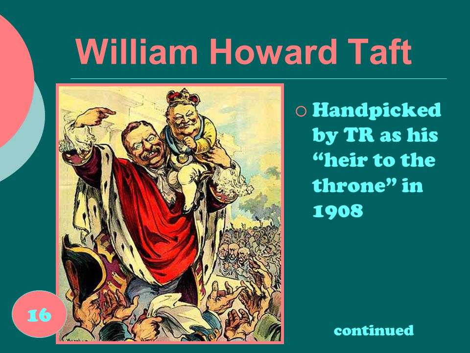 William Howard Taft  Handpicked by TR as his heir to the throne in 1908 16 continued