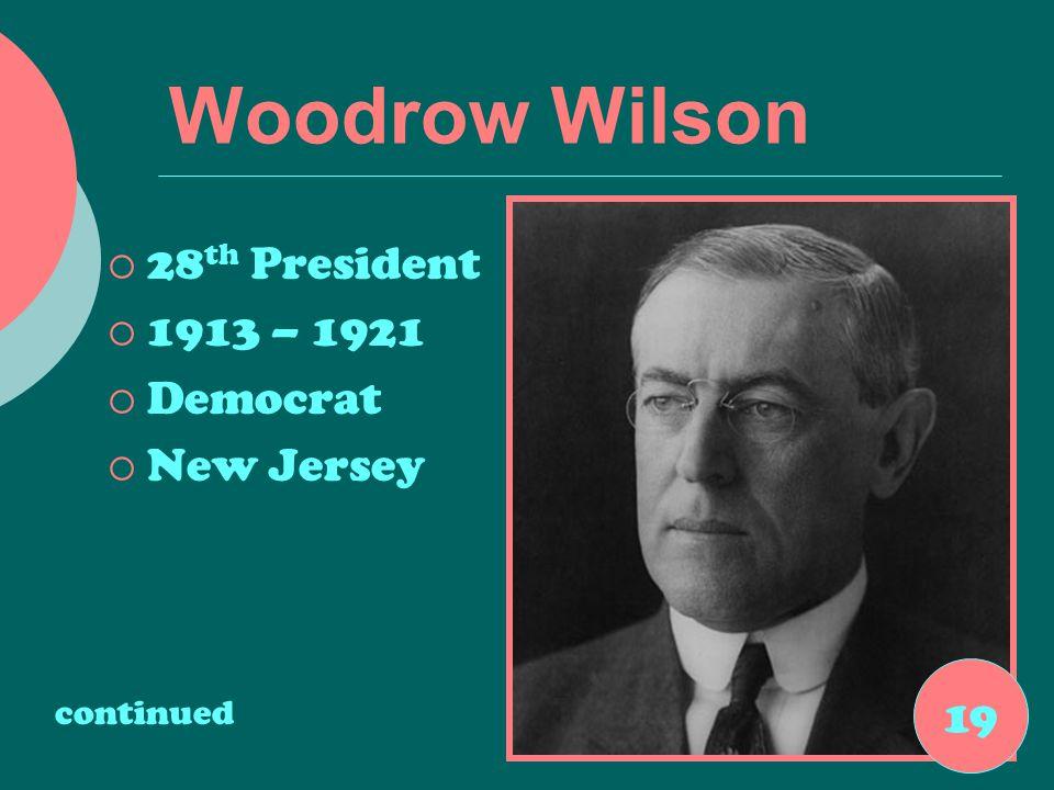 Woodrow Wilson  28 th President  1913 – 1921  Democrat  New Jersey continued 19