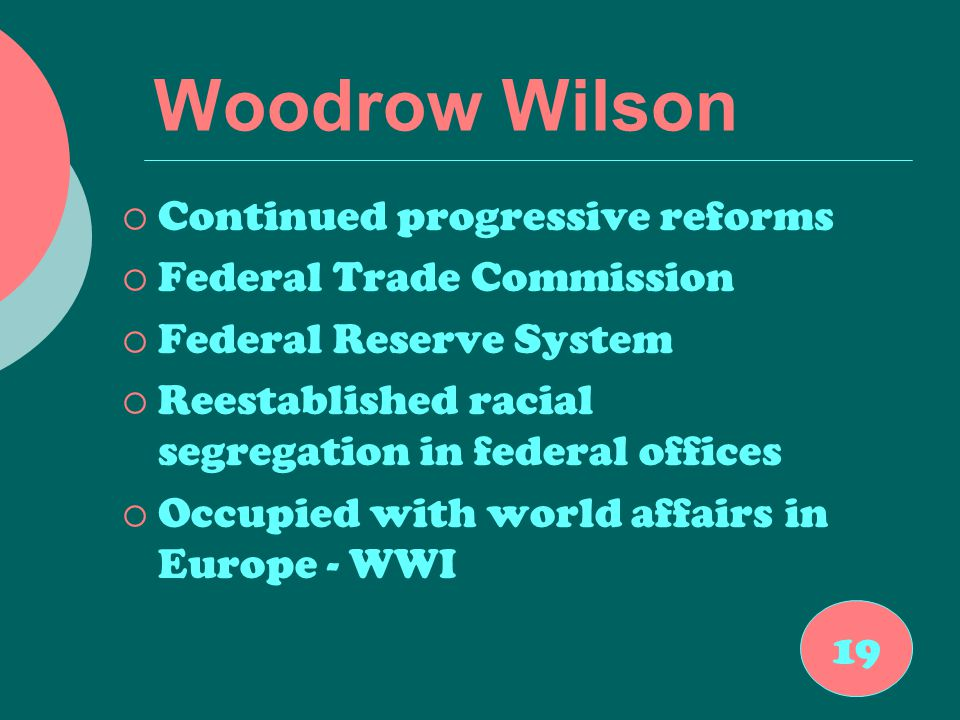 Woodrow Wilson  Continued progressive reforms  Federal Trade Commission  Federal Reserve System  Reestablished racial segregation in federal offic