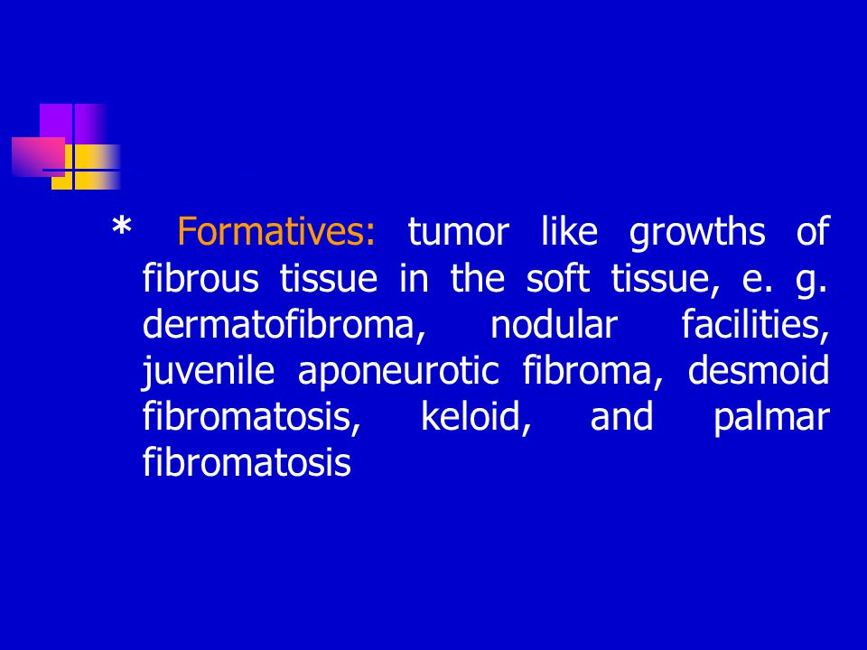 * Formatives: tumor like growths of fibrous tissue in the soft tissue, e. g. dermatofibroma, nodular facilities, juvenile aponeurotic fibroma, desmoid