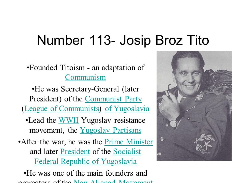 Number 113- Josip Broz Tito Founded Titoism - an adaptation of Communism Communism He was Secretary-General (later President) of the Communist Party (League of Communists) of YugoslaviaCommunist PartyLeague of Communistsof Yugoslavia Lead the WWII Yugoslav resistance movement, the Yugoslav PartisansWWIIYugoslav Partisans After the war, he was the Prime Minister and later President of the Socialist Federal Republic of YugoslaviaPrime MinisterPresidentSocialist Federal Republic of Yugoslavia He was one of the main founders and promoters of the Non-Aligned MovementNon-Aligned Movement