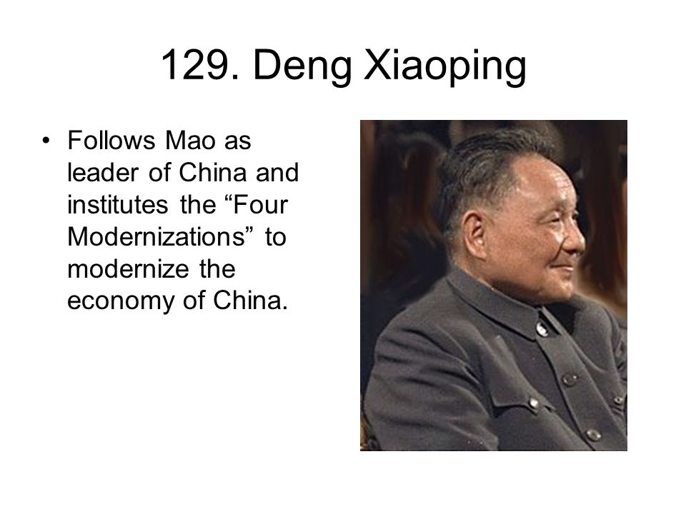 """129. Deng Xiaoping Follows Mao as leader of China and institutes the """"Four Modernizations"""" to modernize the economy of China."""