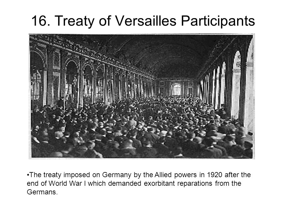 16. Treaty of Versailles Participants The treaty imposed on Germany by the Allied powers in 1920 after the end of World War I which demanded exorbitan