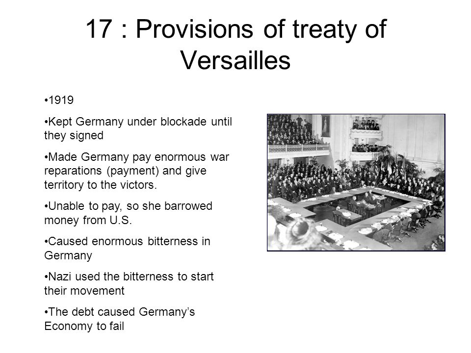 17 : Provisions of treaty of Versailles 1919 Kept Germany under blockade until they signed Made Germany pay enormous war reparations (payment) and give territory to the victors.