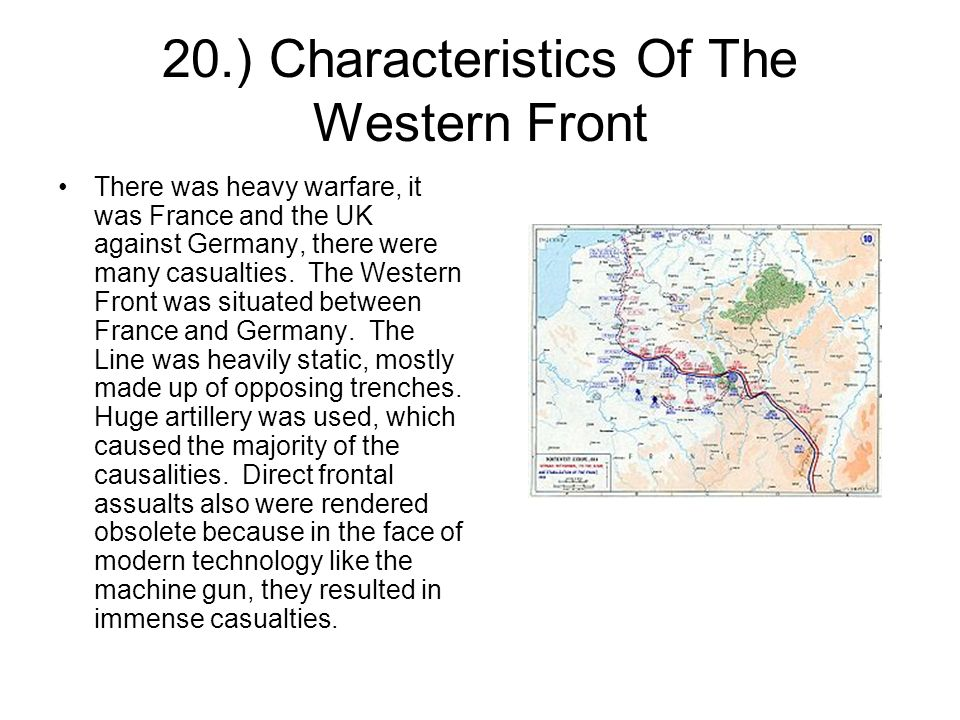 20.) Characteristics Of The Western Front There was heavy warfare, it was France and the UK against Germany, there were many casualties.