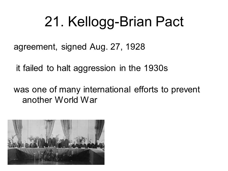 21. Kellogg-Brian Pact agreement, signed Aug.