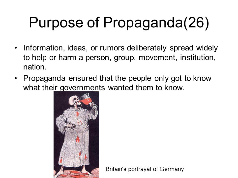 Purpose of Propaganda(26) Information, ideas, or rumors deliberately spread widely to help or harm a person, group, movement, institution, nation.
