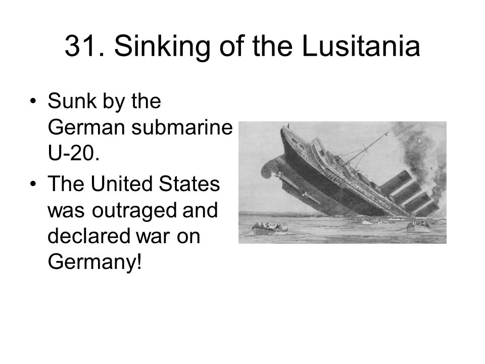 31. Sinking of the Lusitania Sunk by the German submarine U-20.
