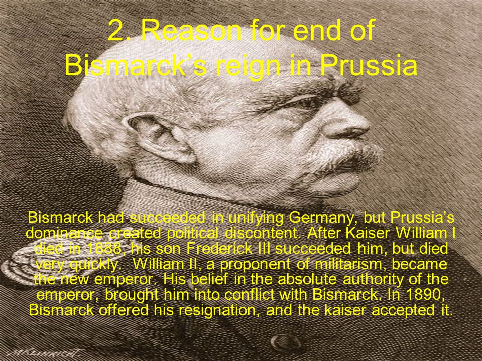 2. Reason for end of Bismarck's reign in Prussia Bismarck had succeeded in unifying Germany, but Prussia's dominance created political discontent. Aft