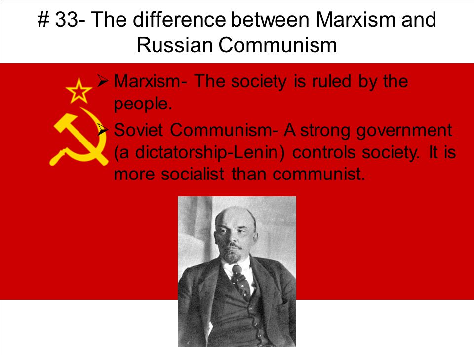 # 33- The difference between Marxism and Russian Communism  Marxism- The society is ruled by the people.