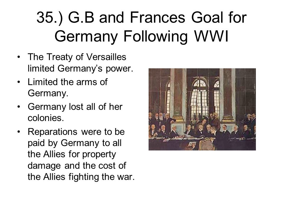 35.) G.B and Frances Goal for Germany Following WWI The Treaty of Versailles limited Germany's power.