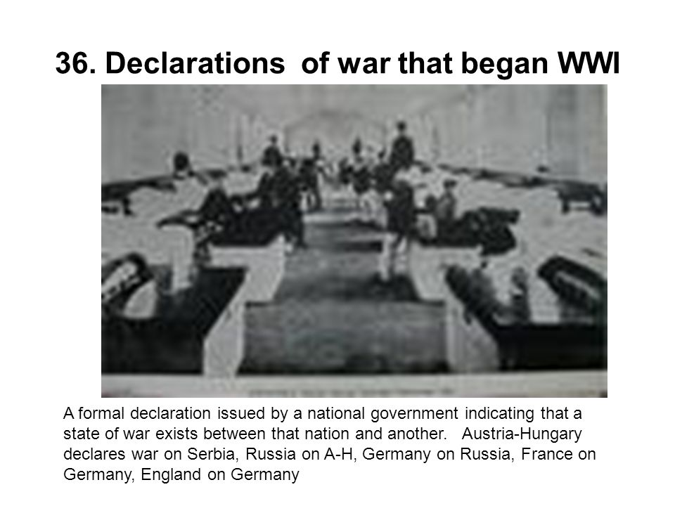 36. Declarations of war that began WWI A formal declaration issued by a national government indicating that a state of war exists between that nation