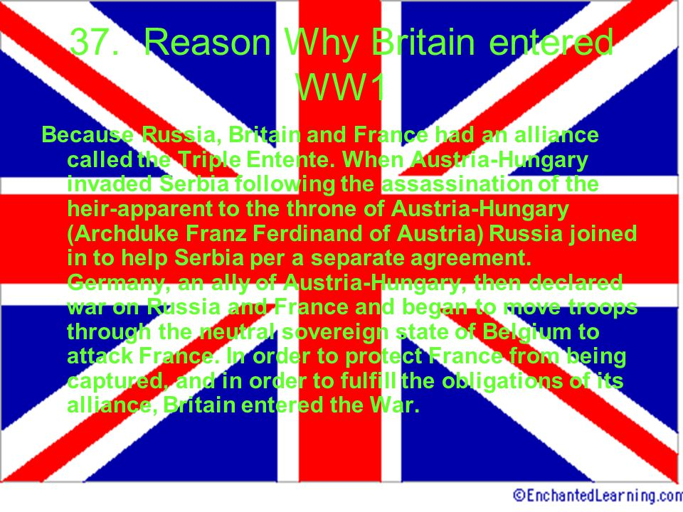 37. Reason Why Britain entered WW1 Because Russia, Britain and France had an alliance called the Triple Entente. When Austria-Hungary invaded Serbia f