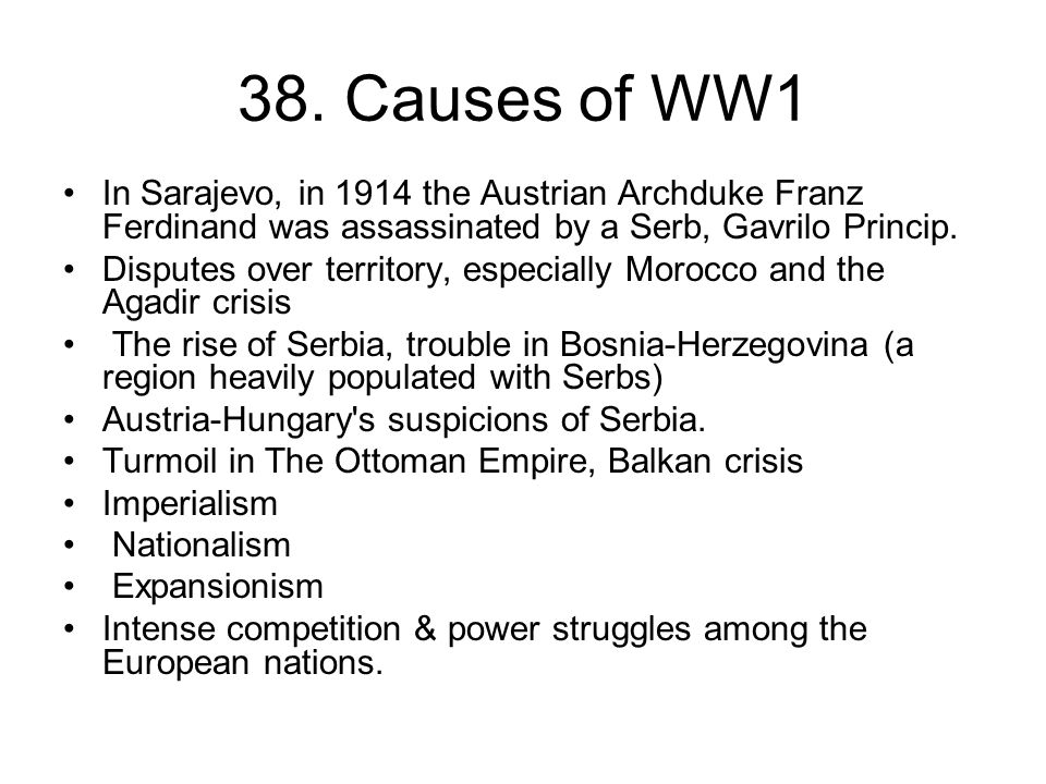 38. Causes of WW1 In Sarajevo, in 1914 the Austrian Archduke Franz Ferdinand was assassinated by a Serb, Gavrilo Princip. Disputes over territory, esp
