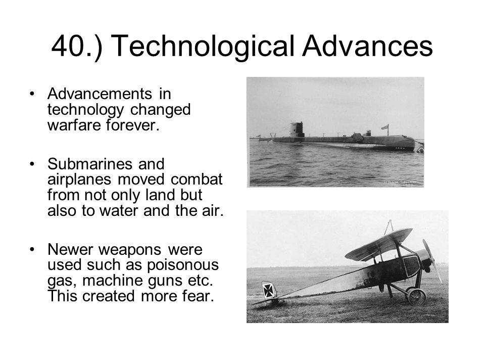 40.) Technological Advances Advancements in technology changed warfare forever.