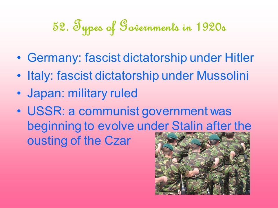 52. Types of Governments in 1920s Germany: fascist dictatorship under Hitler Italy: fascist dictatorship under Mussolini Japan: military ruled USSR: a