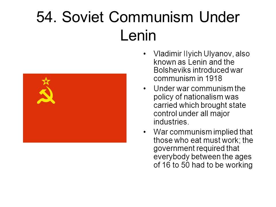 54. Soviet Communism Under Lenin Vladimir IIyich Ulyanov, also known as Lenin and the Bolsheviks introduced war communism in 1918 Under war communism