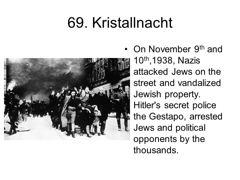 69. Kristallnacht On November 9 th and 10 th,1938, Nazis attacked Jews on the street and vandalized Jewish property. Hitler's secret police the Gestap