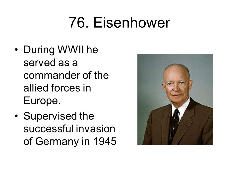 76. Eisenhower During WWII he served as a commander of the allied forces in Europe.