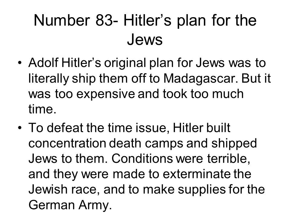 Number 83- Hitler's plan for the Jews Adolf Hitler's original plan for Jews was to literally ship them off to Madagascar.