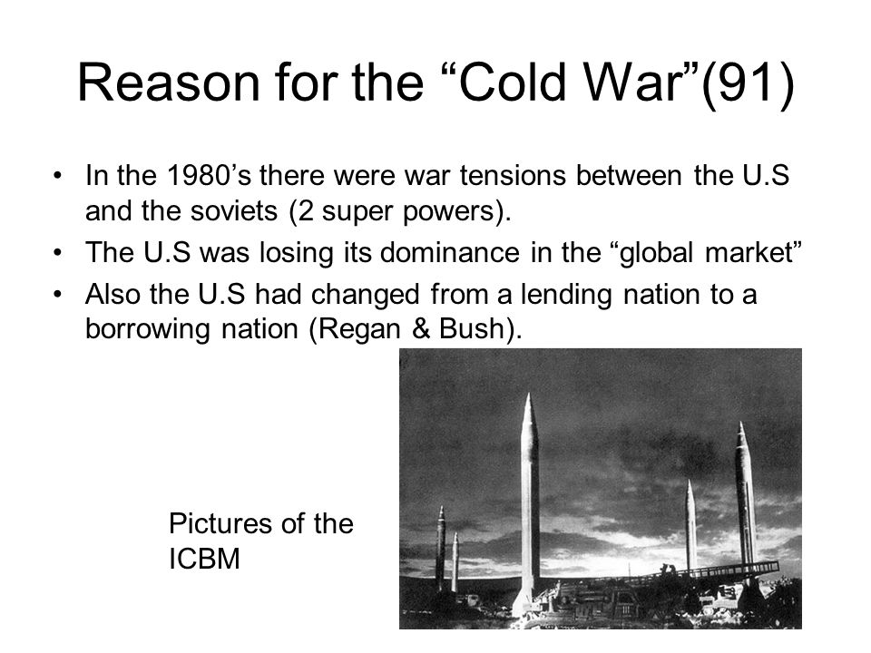 Reason for the Cold War (91) In the 1980's there were war tensions between the U.S and the soviets (2 super powers).