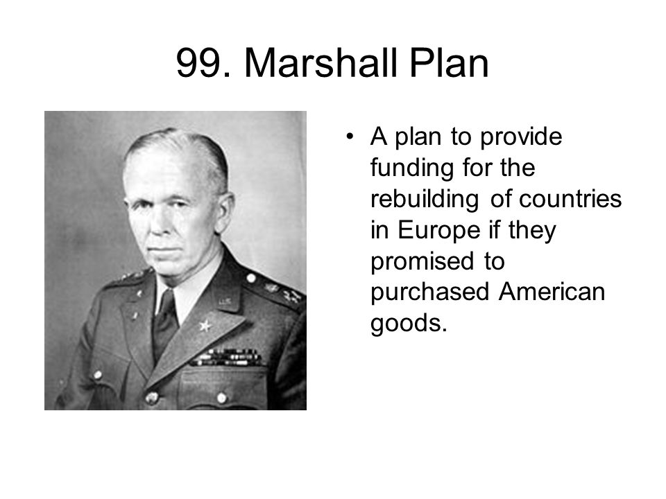 99. Marshall Plan A plan to provide funding for the rebuilding of countries in Europe if they promised to purchased American goods.