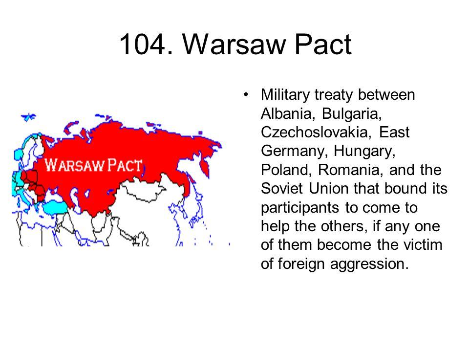 104. Warsaw Pact Military treaty between Albania, Bulgaria, Czechoslovakia, East Germany, Hungary, Poland, Romania, and the Soviet Union that bound it