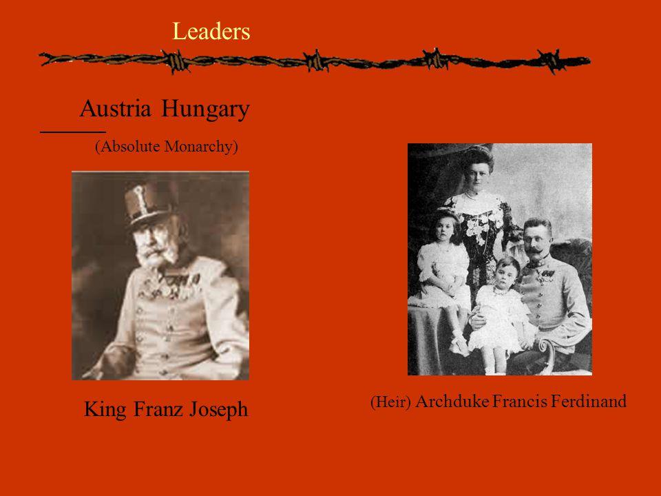 Austria Hungary (Absolute Monarchy) King Franz Joseph (Heir) Archduke Francis Ferdinand Leaders