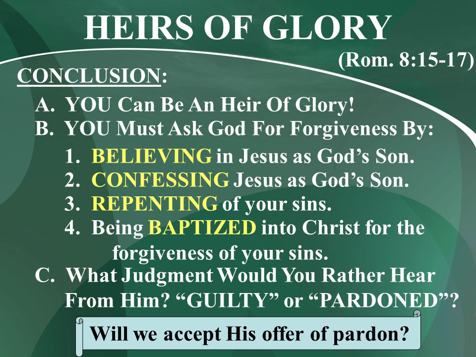 CONCLUSION: A. YOU Can Be An Heir Of Glory. B. YOU Must Ask God For Forgiveness By: 1.