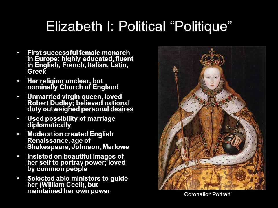Elizabeth I: Political Politique First successful female monarch in Europe: highly educated, fluent in English, French, Italian, Latin, Greek Her religion unclear, but nominally Church of England Unmarried virgin queen, loved Robert Dudley; believed national duty outweighed personal desires Used possibility of marriage diplomatically Moderation created English Renaissance, age of Shakespeare, Johnson, Marlowe Insisted on beautiful images of her self to portray power; loved by common people Selected able ministers to guide her (William Cecil), but maintained her own power Coronation Portrait