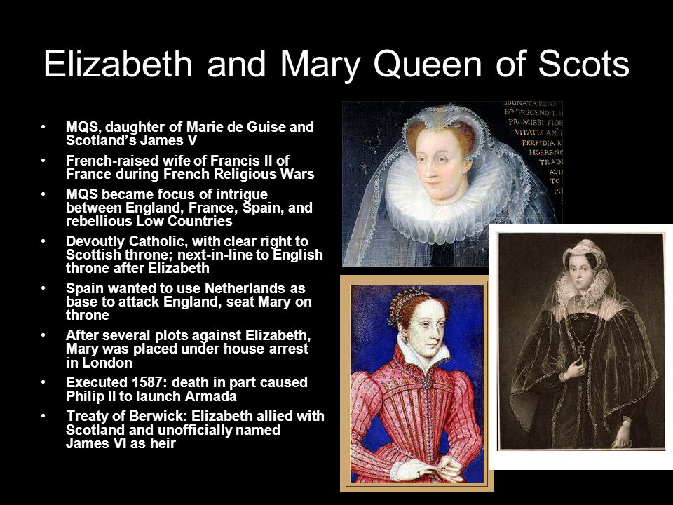 Elizabeth and Mary Queen of Scots MQS, daughter of Marie de Guise and Scotland's James V French-raised wife of Francis II of France during French Religious Wars MQS became focus of intrigue between England, France, Spain, and rebellious Low Countries Devoutly Catholic, with clear right to Scottish throne; next-in-line to English throne after Elizabeth Spain wanted to use Netherlands as base to attack England, seat Mary on throne After several plots against Elizabeth, Mary was placed under house arrest in London Executed 1587: death in part caused Philip II to launch Armada Treaty of Berwick: Elizabeth allied with Scotland and unofficially named James VI as heir