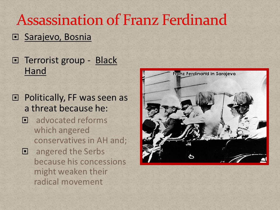  Sarajevo, Bosnia  Terrorist group - Black Hand  Politically, FF was seen as a threat because he:  advocated reforms which angered conservatives in AH and;  angered the Serbs because his concessions might weaken their radical movement