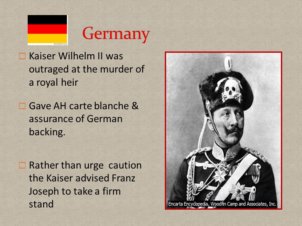  Kaiser Wilhelm II was outraged at the murder of a royal heir  Gave AH carte blanche & assurance of German backing.