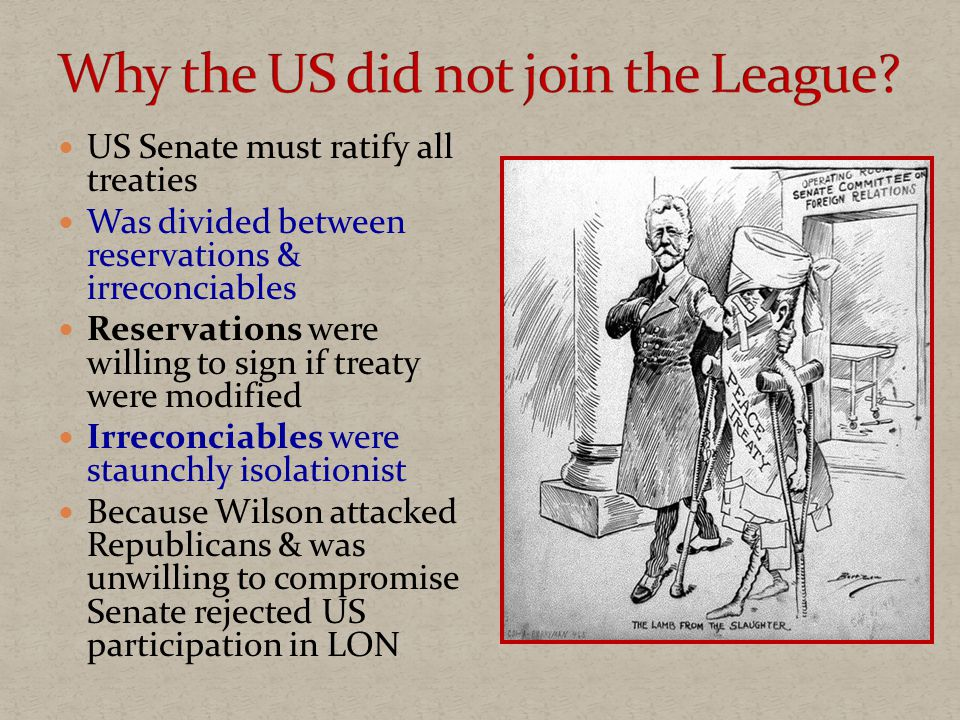 US Senate must ratify all treaties Was divided between reservations & irreconciables Reservations were willing to sign if treaty were modified Irreconciables were staunchly isolationist Because Wilson attacked Republicans & was unwilling to compromise Senate rejected US participation in LON