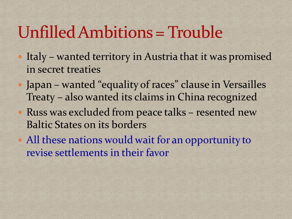 Italy – wanted territory in Austria that it was promised in secret treaties Japan – wanted equality of races clause in Versailles Treaty – also wanted its claims in China recognized Russ was excluded from peace talks – resented new Baltic States on its borders All these nations would wait for an opportunity to revise settlements in their favor