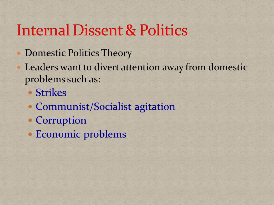 Domestic Politics Theory Leaders want to divert attention away from domestic problems such as: Strikes Communist/Socialist agitation Corruption Economic problems